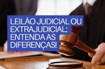 LEILÃO JUDICIAL OU EXTRAJUDICIAL: ENTENDA AS DIFERENÇAS!