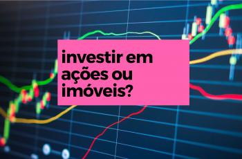 investir em ações ou imóveis?